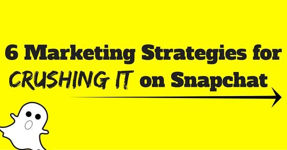 6 Marketing Strategies for Crushing it on Snapchat